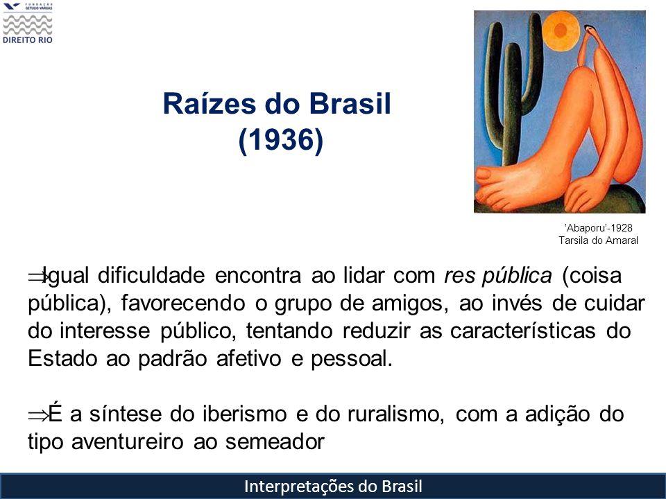 Interpretações do Brasil Raízes do Brasil (1936) 'Abaporu'-1928 Tarsila do Amaral Igual dificuldade encontra ao lidar com res pública (coisa pública),