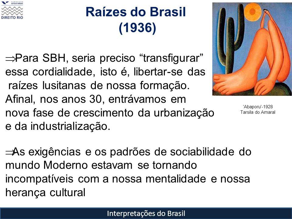 Interpretações do Brasil Raízes do Brasil (1936) 'Abaporu'-1928 Tarsila do Amaral Para SBH, seria preciso transfigurar essa cordialidade, isto é, libe