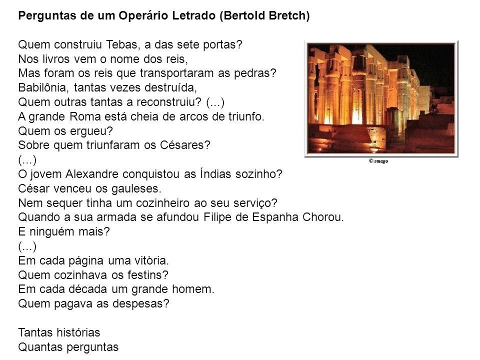 Perguntas de um Operário Letrado (Bertold Bretch) Quem construiu Tebas, a das sete portas? Nos livros vem o nome dos reis, Mas foram os reis que trans