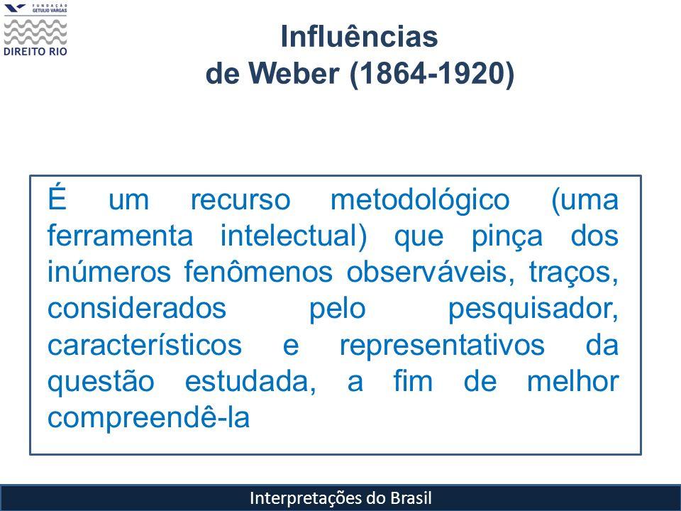 Interpretações do Brasil Influências de Weber (1864-1920) É um recurso metodológico (uma ferramenta intelectual) que pinça dos inúmeros fenômenos obse
