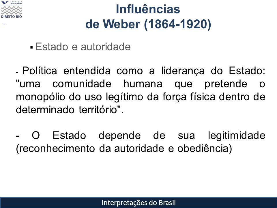 Interpretações do Brasil Influências de Weber (1864-1920) Estado e autoridade - Política entendida como a liderança do Estado: