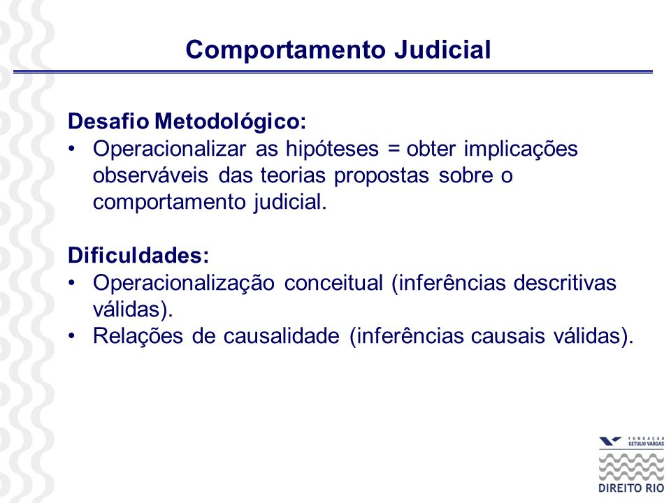 Comportamento Judicial Desafio Metodológico: Operacionalizar as hipóteses = obter implicações observáveis das teorias propostas sobre o comportamento