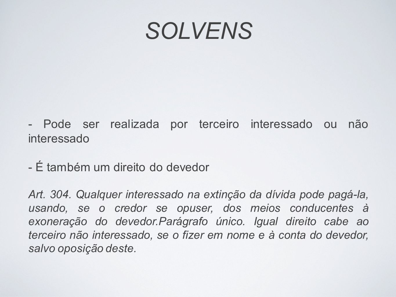 SOLVENS - Pode ser realizada por terceiro interessado ou não interessado - É também um direito do devedor Art. 304. Qualquer interessado na extinção d
