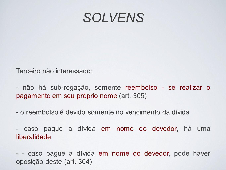 SOLVENS Terceiro não interessado: - não há sub-rogação, somente reembolso - se realizar o pagamento em seu próprio nome (art. 305) - o reembolso é dev