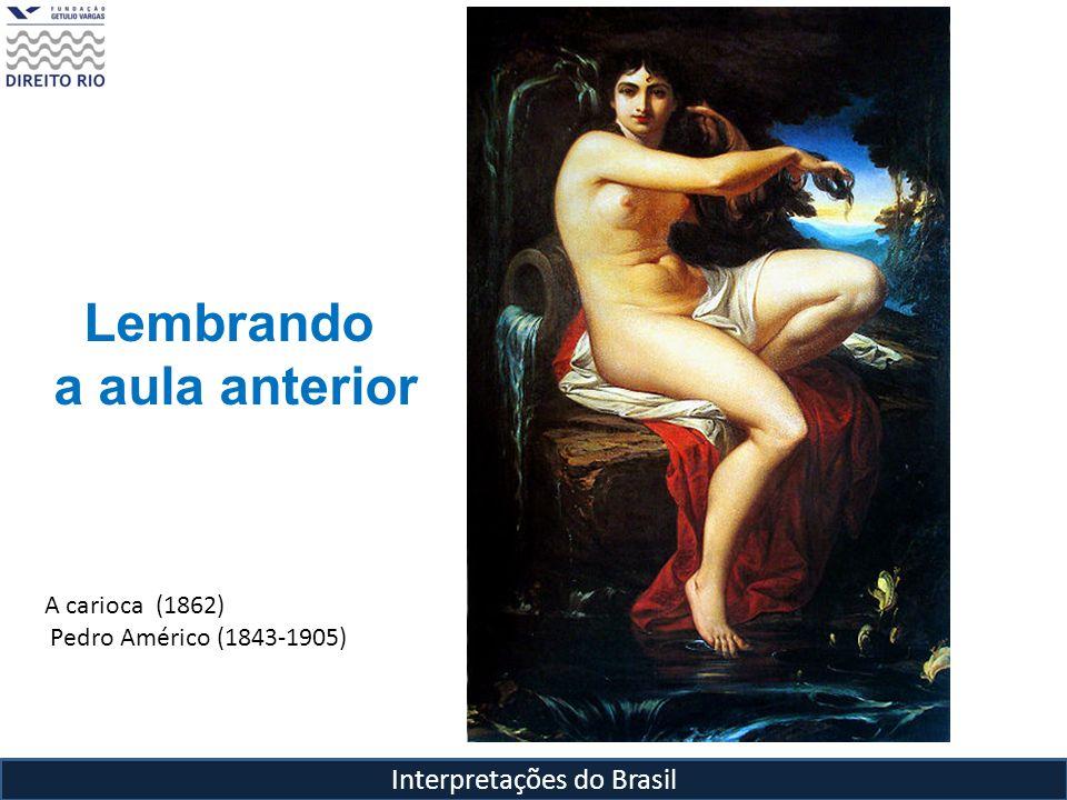 Interpretações do Brasil A carioca (1862) Pedro Américo (1843-1905) Lembrando a aula anterior