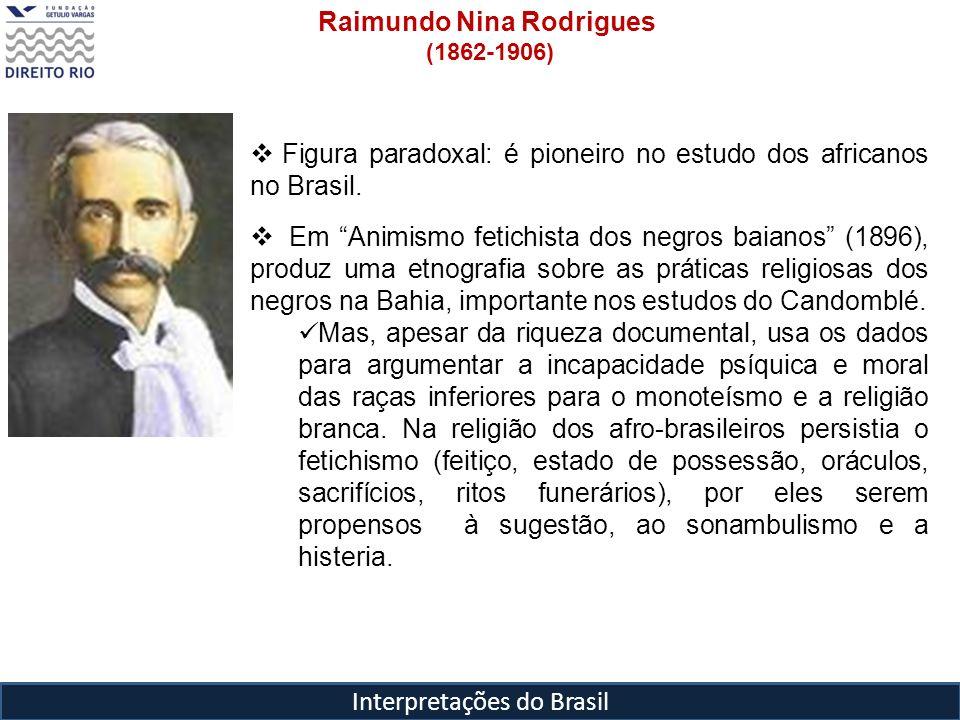 Interpretações do Brasil Raimundo Nina Rodrigues (1862-1906) Figura paradoxal: é pioneiro no estudo dos africanos no Brasil. Em Animismo fetichista do
