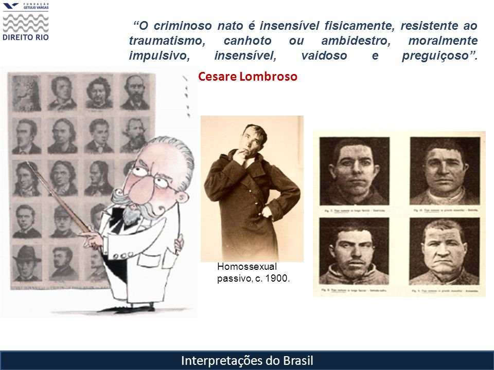 Interpretações do Brasil Cesare Lombroso O criminoso nato é insensível fisicamente, resistente ao traumatismo, canhoto ou ambidestro, moralmente impul
