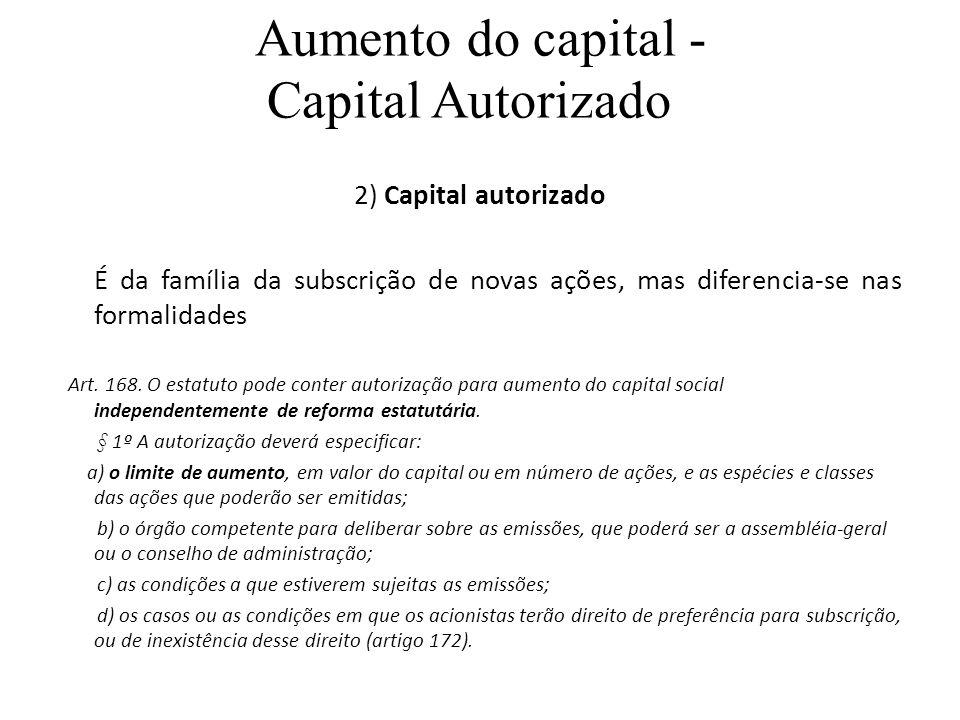 Aumento do capital - Capital Autorizado 2) Capital autorizado É da família da subscrição de novas ações, mas diferencia-se nas formalidades Art. 168.