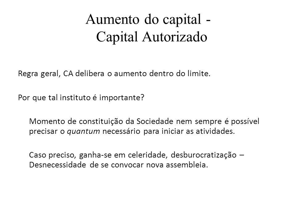 Aumento do capital - Capital Autorizado Regra geral, CA delibera o aumento dentro do limite. Por que tal instituto é importante? Momento de constituiç