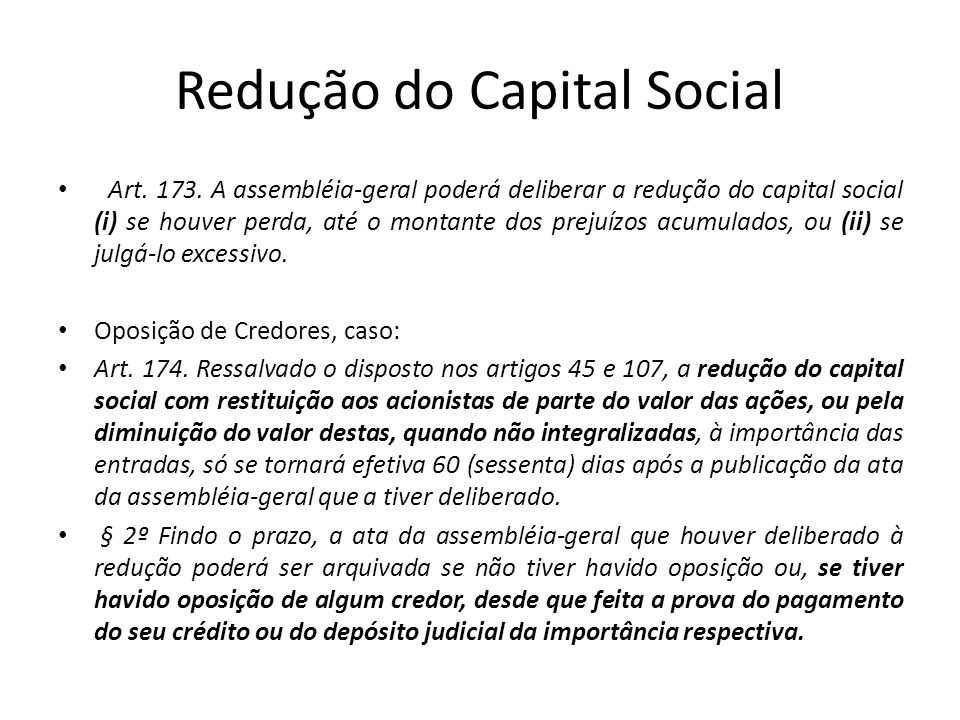 Redução do Capital Social Art. 173. A assembléia-geral poderá deliberar a redução do capital social (i) se houver perda, até o montante dos prejuízos