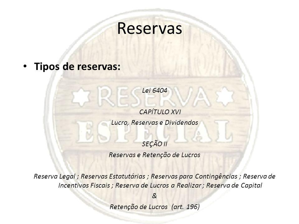 Reservas Tipos de reservas: Lei 6404 CAPÍTULO XVI Lucro, Reservas e Dividendos SEÇÃO II Reservas e Retenção de Lucros Reserva Legal ; Reservas Estatut