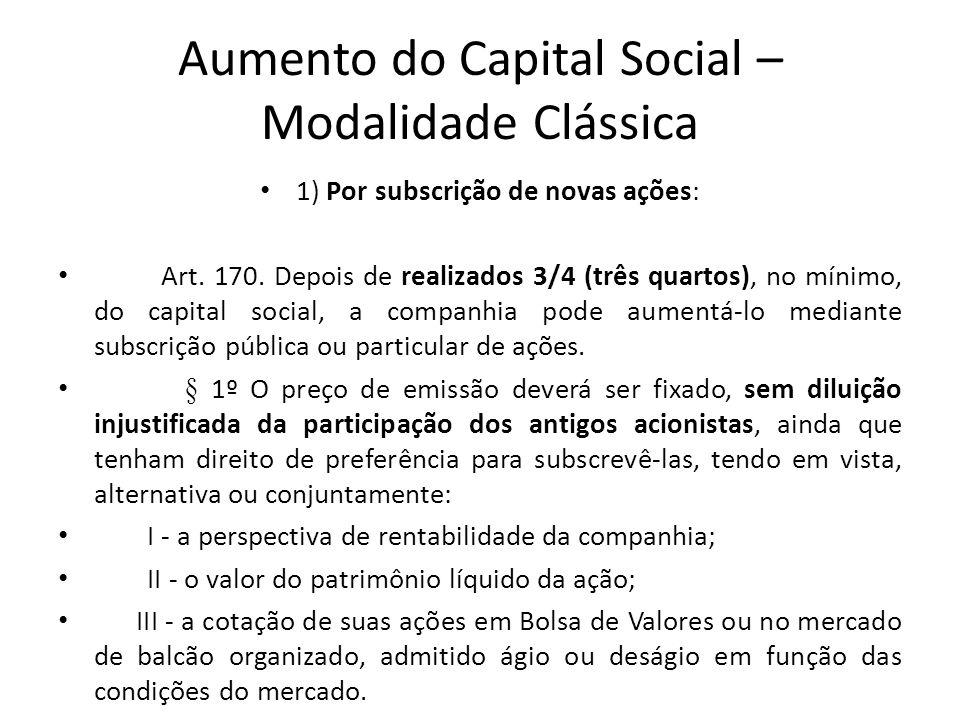 Aumento do Capital Social – Modalidade Clássica 1) Por subscrição de novas ações: Art. 170. Depois de realizados 3/4 (três quartos), no mínimo, do cap