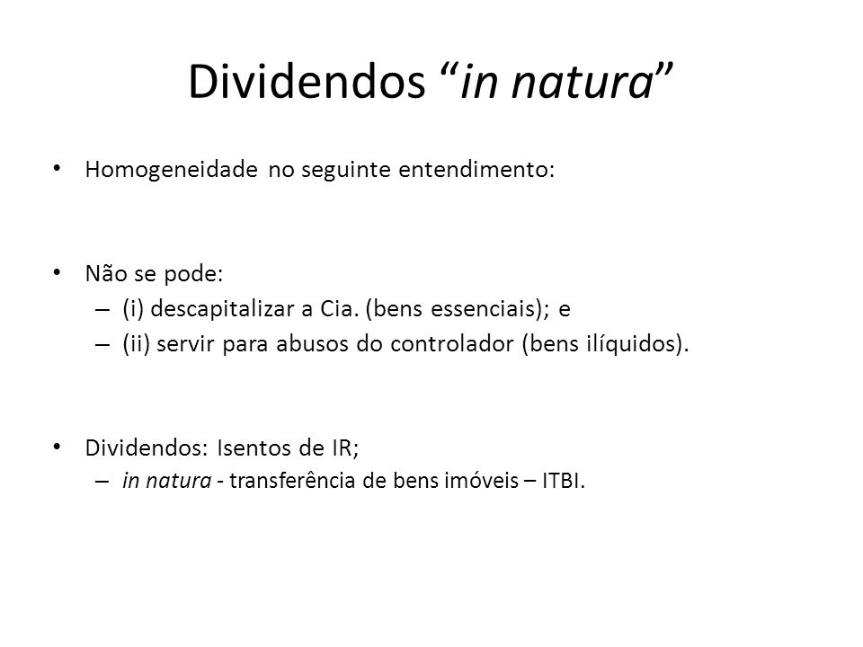 Dividendos in natura Homogeneidade no seguinte entendimento: Não se pode: – (i) descapitalizar a Cia. (bens essenciais); e – (ii) servir para abusos d