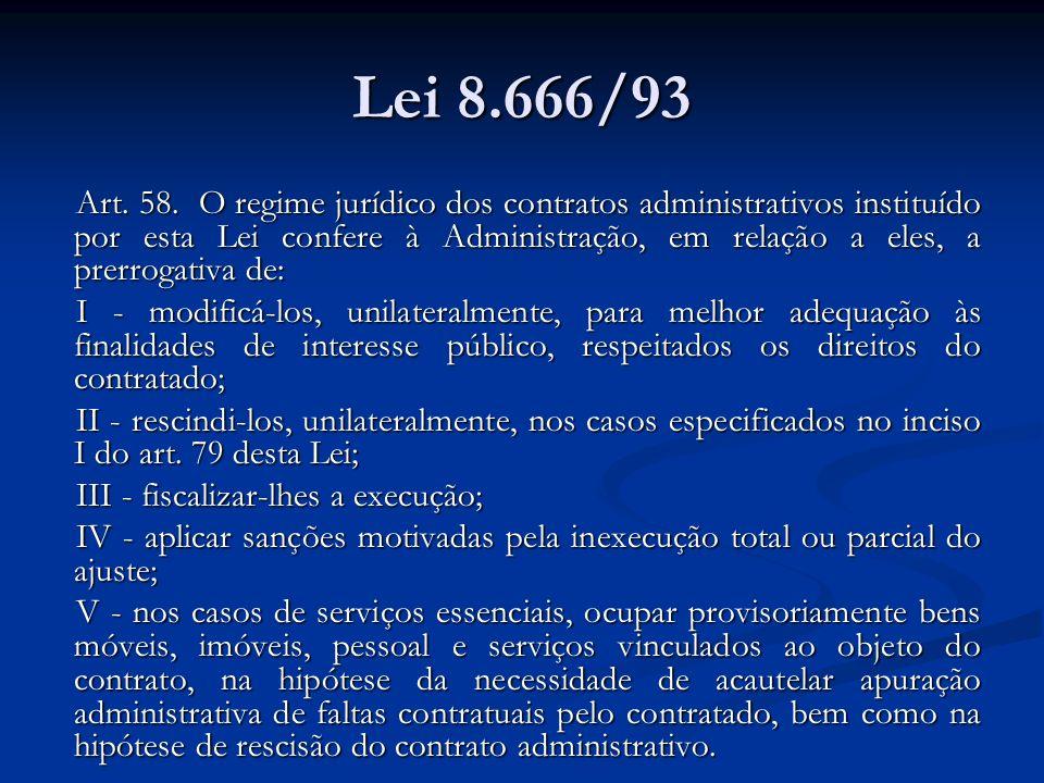 Lei 8.666/93 Art. 58. O regime jurídico dos contratos administrativos instituído por esta Lei confere à Administração, em relação a eles, a prerrogati