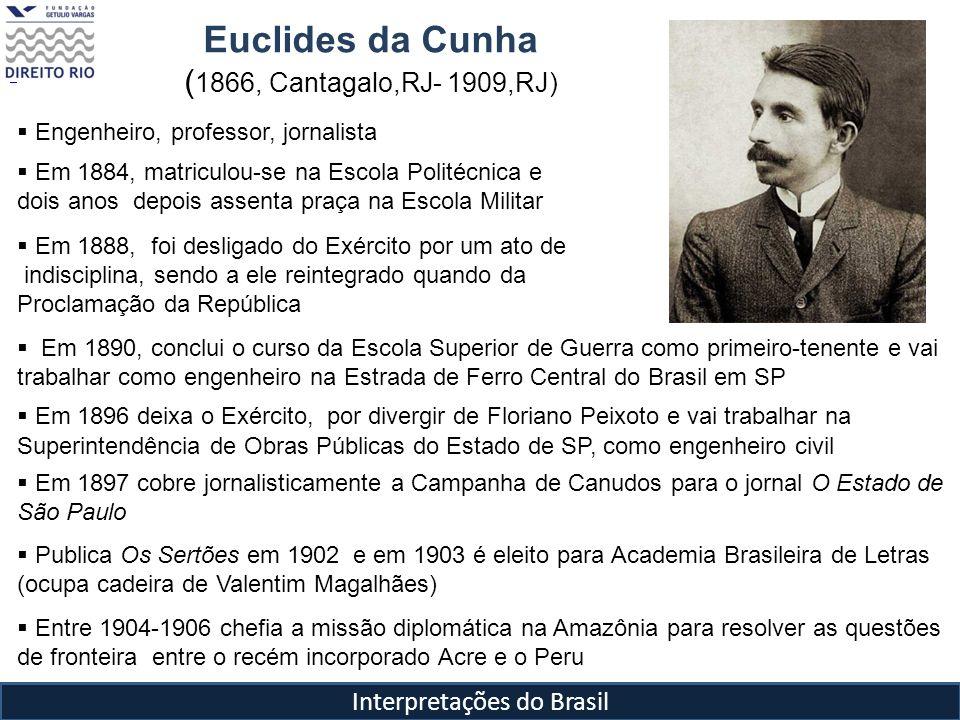 Interpretações do Brasil Euclides da Cunha ( 1866, Cantagalo,RJ- 1909,RJ) Engenheiro, professor, jornalista Em 1884, matriculou-se na Escola Politécni
