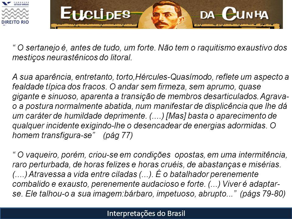 Interpretações do Brasil O sertanejo é, antes de tudo, um forte. Não tem o raquitismo exaustivo dos mestiços neurastênicos do litoral. A sua aparência