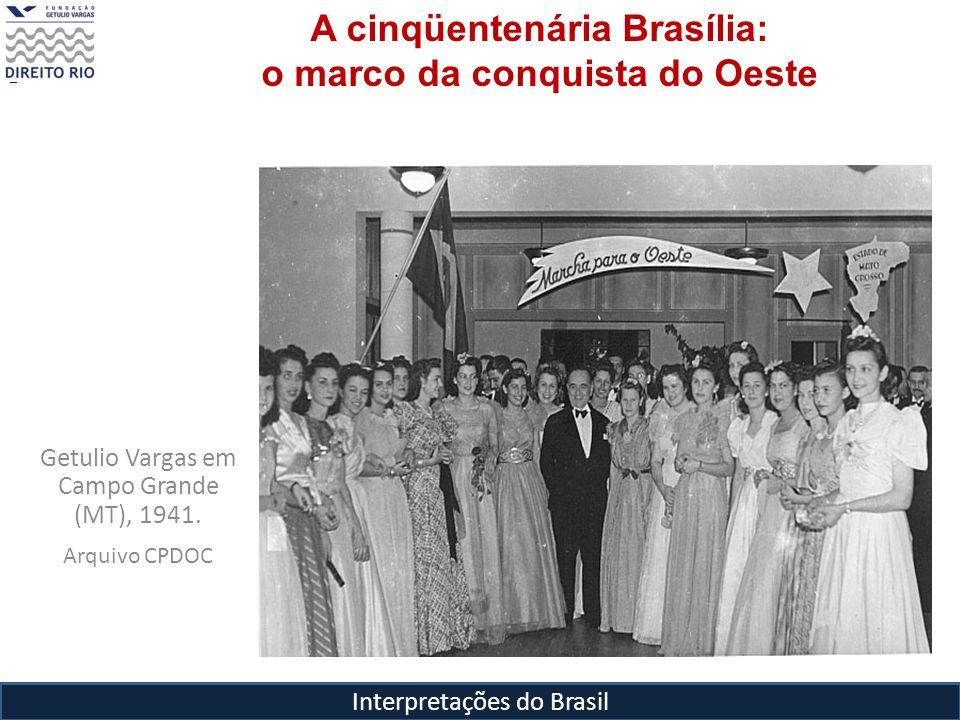 Interpretações do Brasil A cinqüentenária Brasília: o marco da conquista do Oeste Getulio Vargas em Campo Grande (MT), 1941. Arquivo CPDOC