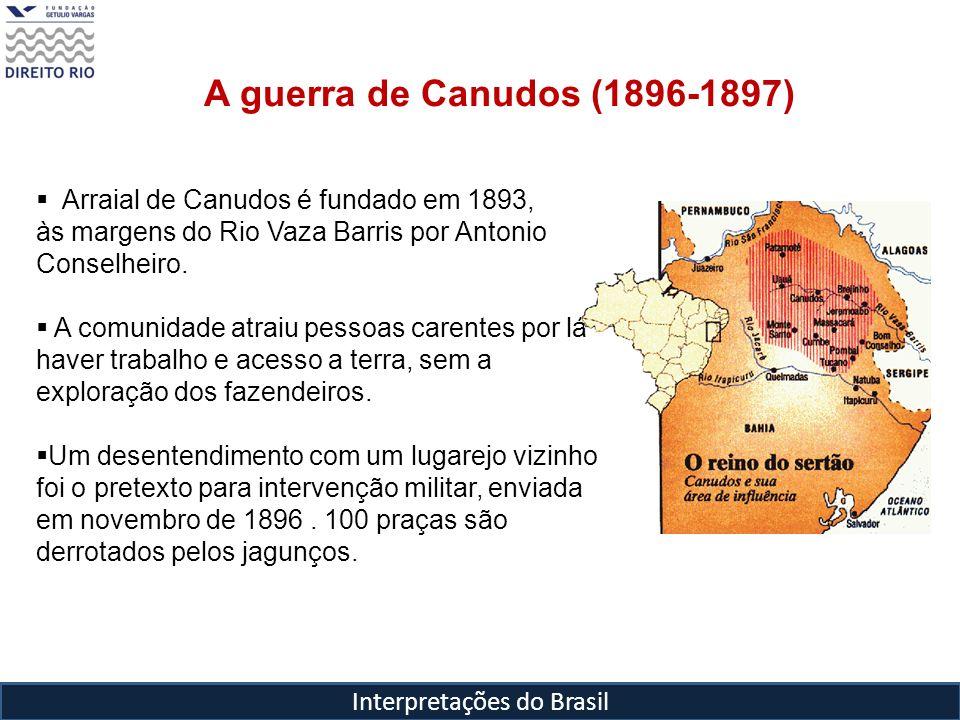 Interpretações do Brasil A guerra de Canudos (1896-1897) Arraial de Canudos é fundado em 1893, às margens do Rio Vaza Barris por Antonio Conselheiro.