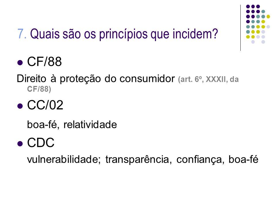 7. Quais são os princípios que incidem? CF/88 Direito à proteção do consumidor (art. 6º, XXXII, da CF/88) CC/02 boa-fé, relatividade CDC vulnerabilida