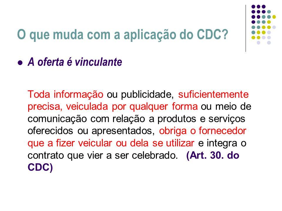 O que muda com a aplicação do CDC? A oferta é vinculante Toda informação ou publicidade, suficientemente precisa, veiculada por qualquer forma ou meio