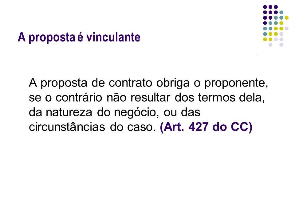 A proposta é vinculante A proposta de contrato obriga o proponente, se o contrário não resultar dos termos dela, da natureza do negócio, ou das circun