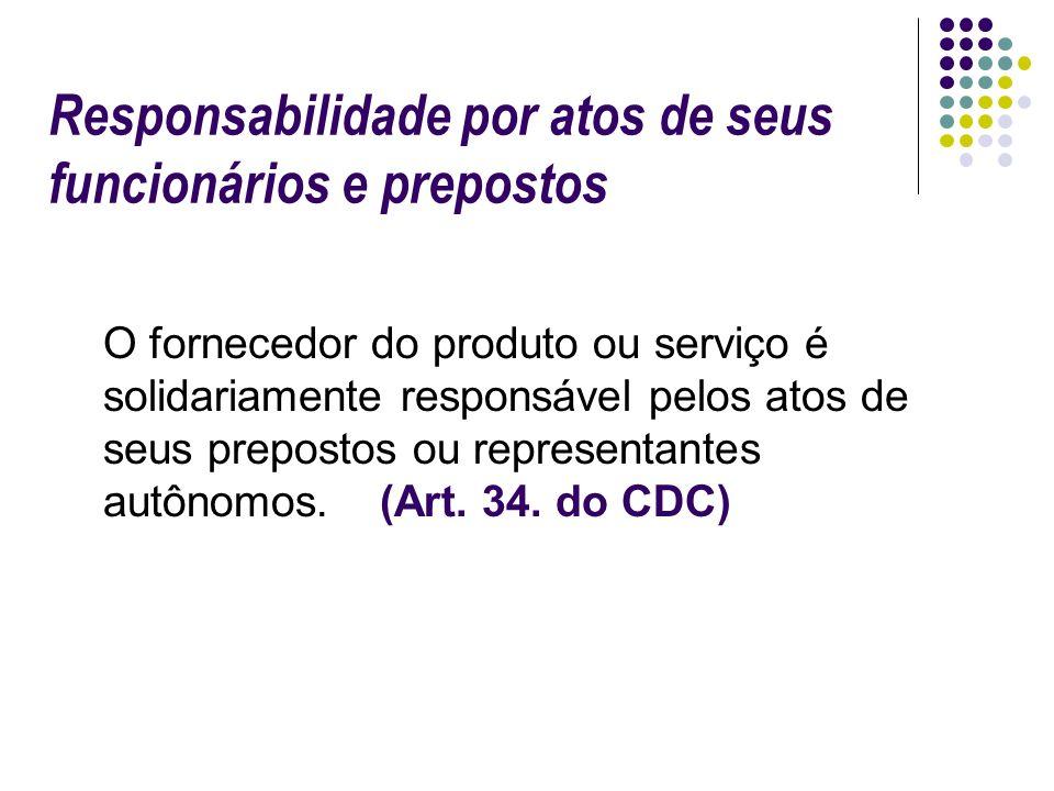 Responsabilidade por atos de seus funcionários e prepostos O fornecedor do produto ou serviço é solidariamente responsável pelos atos de seus preposto