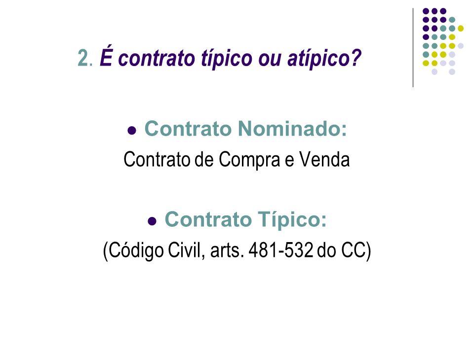2. É contrato típico ou atípico? Contrato Nominado: Contrato de Compra e Venda Contrato Típico: (Código Civil, arts. 481-532 do CC)