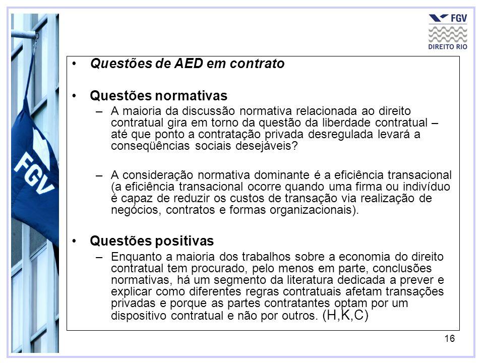 16 Questões de AED em contrato Questões normativas –A maioria da discussão normativa relacionada ao direito contratual gira em torno da questão da liberdade contratual – até que ponto a contratação privada desregulada levará a conseqüências sociais desejáveis.
