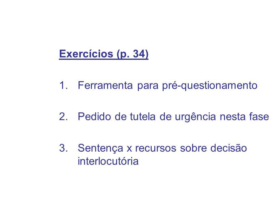 Exercícios (p. 34) 1.Ferramenta para pré-questionamento 2.Pedido de tutela de urgência nesta fase 3.Sentença x recursos sobre decisão interlocutória