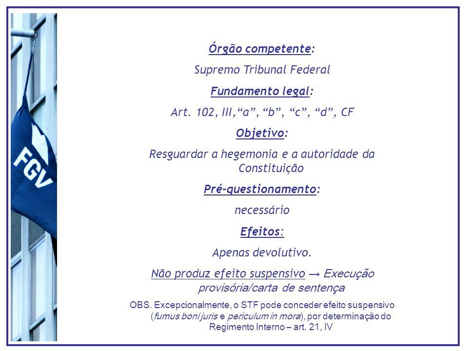 Órgão competente: Supremo Tribunal Federal Fundamento legal: Art. 102, III,a, b, c, d, CF Objetivo: Resguardar a hegemonia e a autoridade da Constitui