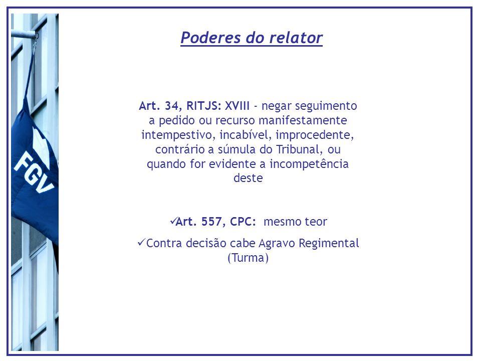 Poderes do relator Art. 34, RITJS: XVIII - negar seguimento a pedido ou recurso manifestamente intempestivo, incabível, improcedente, contrário a súmu