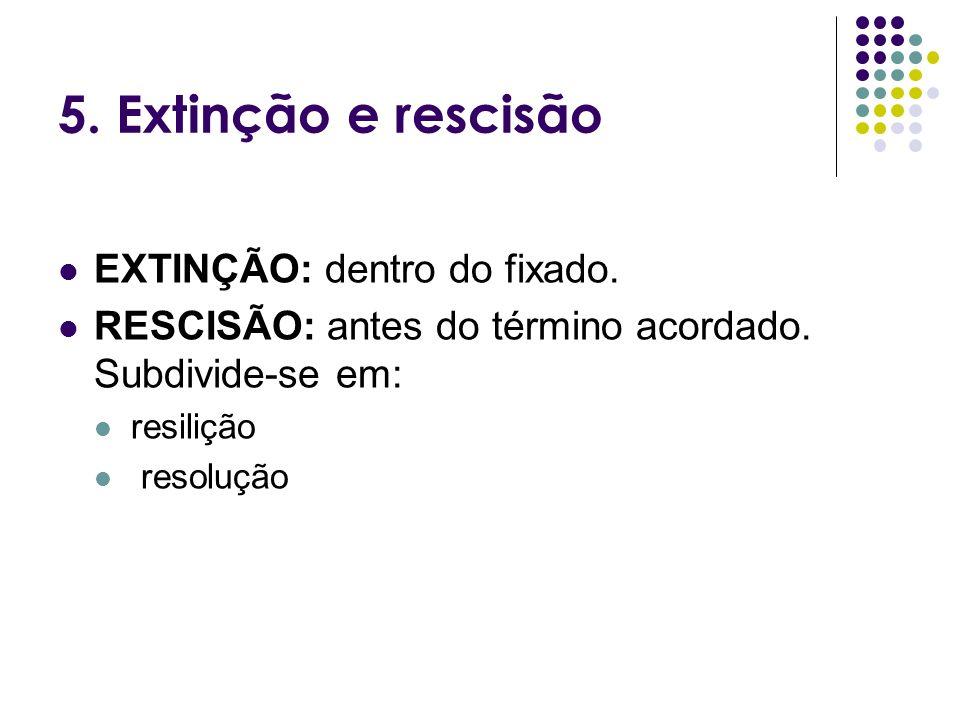 5. Extinção e rescisão EXTINÇÃO: dentro do fixado. RESCISÃO: antes do término acordado. Subdivide-se em: resilição resolução