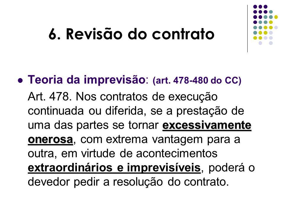 6. Revisão do contrato Teoria da imprevisão: (art. 478-480 do CC) excessivamente onerosa Art. 478. Nos contratos de execução continuada ou diferida, s