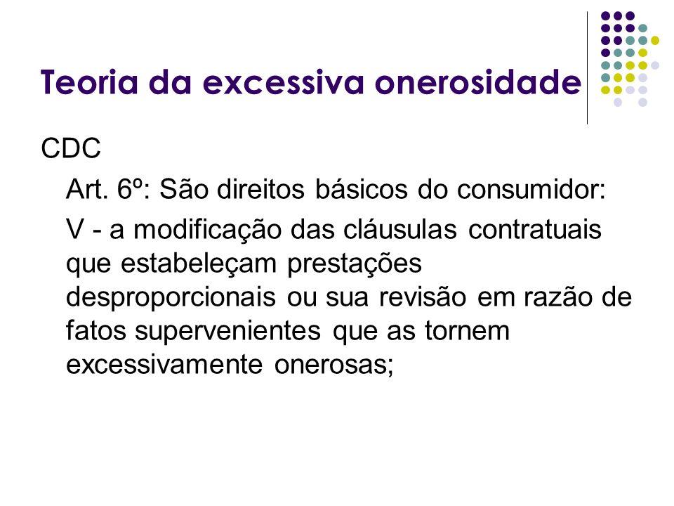 Teoria da excessiva onerosidade CDC Art. 6º: São direitos básicos do consumidor: V - a modificação das cláusulas contratuais que estabeleçam prestaçõe