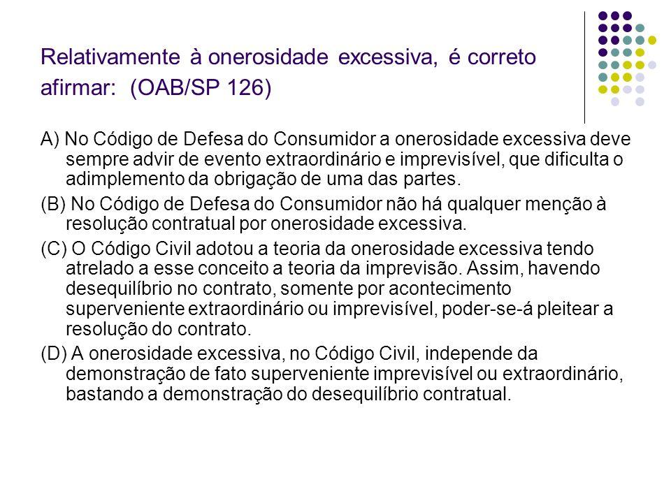 Relativamente à onerosidade excessiva, é correto afirmar: (OAB/SP 126) A) No Código de Defesa do Consumidor a onerosidade excessiva deve sempre advir