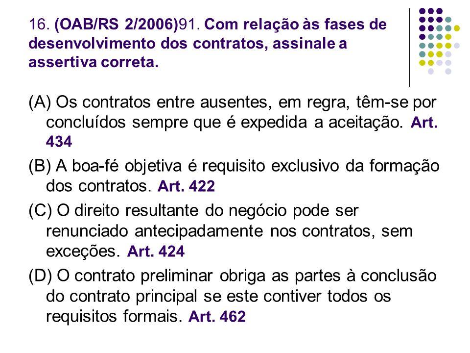 16. (OAB/RS 2/2006)91. Com relação às fases de desenvolvimento dos contratos, assinale a assertiva correta. (A) Os contratos entre ausentes, em regra,