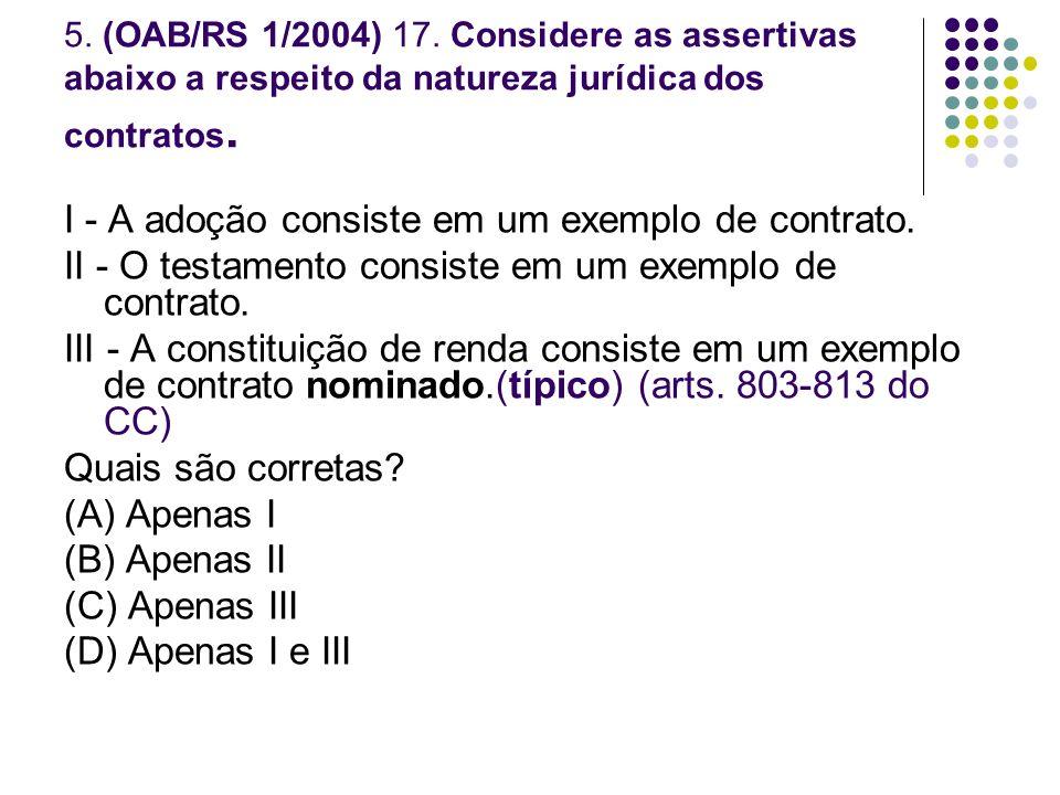 5. (OAB/RS 1/2004) 17. Considere as assertivas abaixo a respeito da natureza jurídica dos contratos. I - A adoção consiste em um exemplo de contrato.