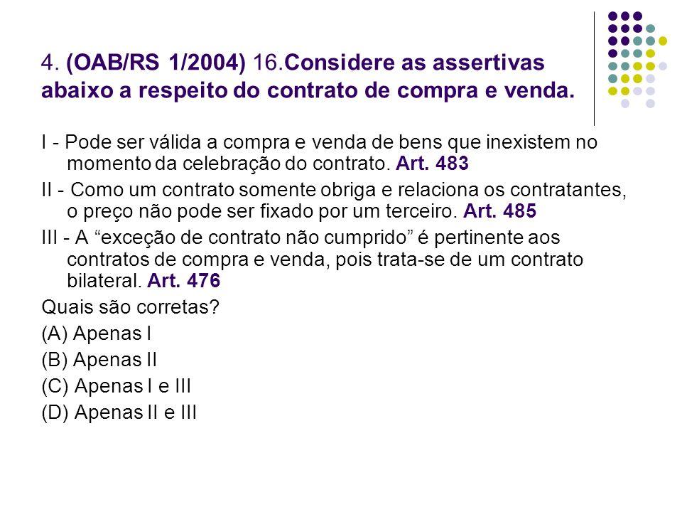 4. (OAB/RS 1/2004) 16.Considere as assertivas abaixo a respeito do contrato de compra e venda. I - Pode ser válida a compra e venda de bens que inexis