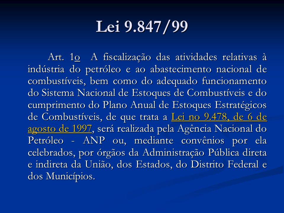 Lei 9.847/99 Art. 1o A fiscalização das atividades relativas à indústria do petróleo e ao abastecimento nacional de combustíveis, bem como do adequado