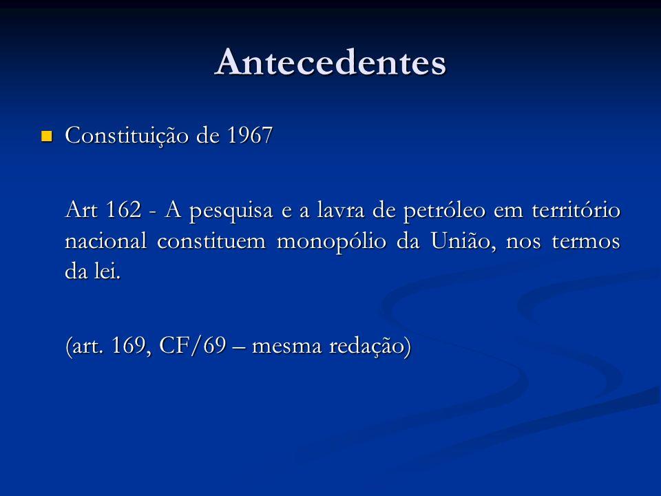 Antecedentes Constituição de 1967 Constituição de 1967 Art 162 - A pesquisa e a lavra de petróleo em território nacional constituem monopólio da União