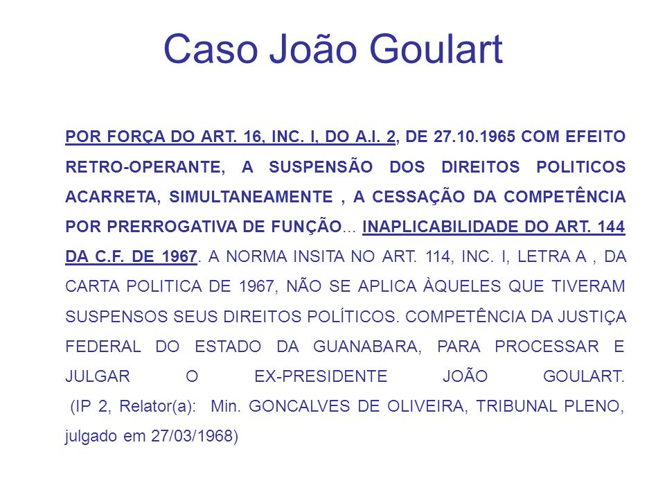 Caso João Goulart POR FORÇA DO ART. 16, INC. I, DO A.I. 2, DE 27.10.1965 COM EFEITO RETRO-OPERANTE, A SUSPENSÃO DOS DIREITOS POLITICOS ACARRETA, SIMUL