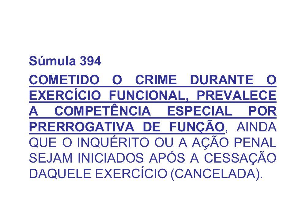 Súmula 394 COMETIDO O CRIME DURANTE O EXERCÍCIO FUNCIONAL, PREVALECE A COMPETÊNCIA ESPECIAL POR PRERROGATIVA DE FUNÇÃO, AINDA QUE O INQUÉRITO OU A AÇÃ