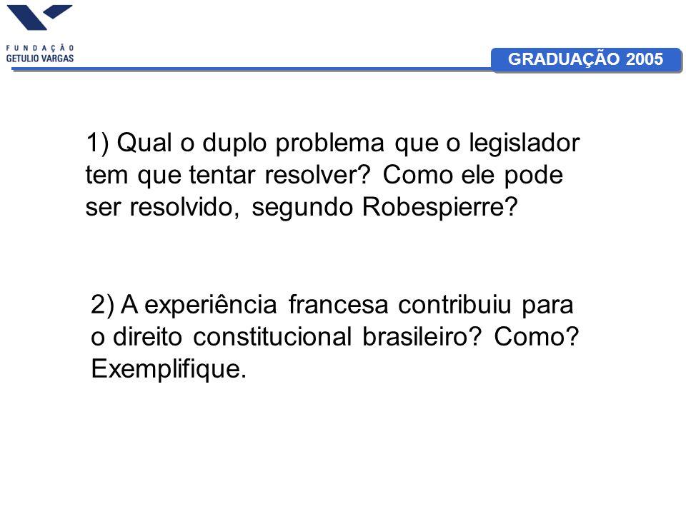 GRADUAÇÃO 2005 1) Qual o duplo problema que o legislador tem que tentar resolver? Como ele pode ser resolvido, segundo Robespierre? 2) A experiência f