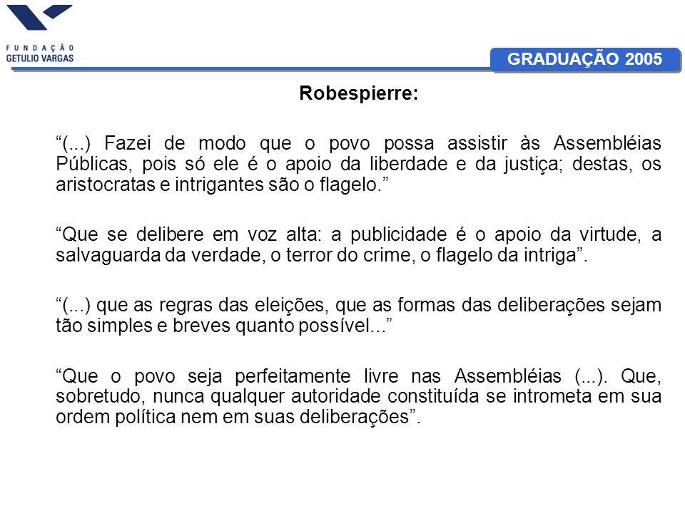 GRADUAÇÃO 2005 Robespierre: (...) Fazei de modo que o povo possa assistir às Assembléias Públicas, pois só ele é o apoio da liberdade e da justiça; de