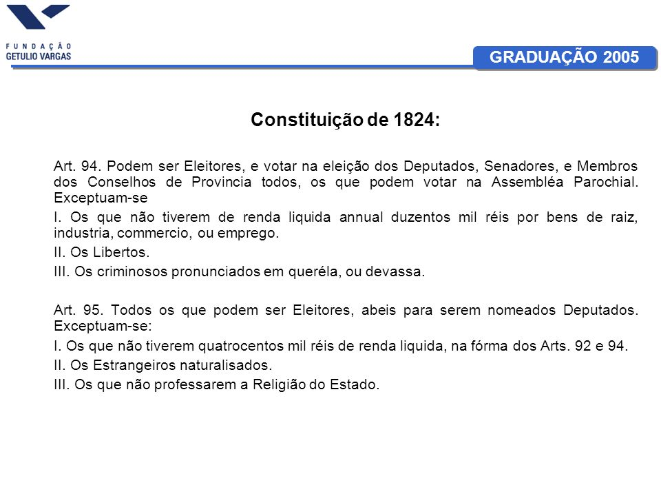 GRADUAÇÃO 2005 Constituição de 1824: Art. 94. Podem ser Eleitores, e votar na eleição dos Deputados, Senadores, e Membros dos Conselhos de Provincia t