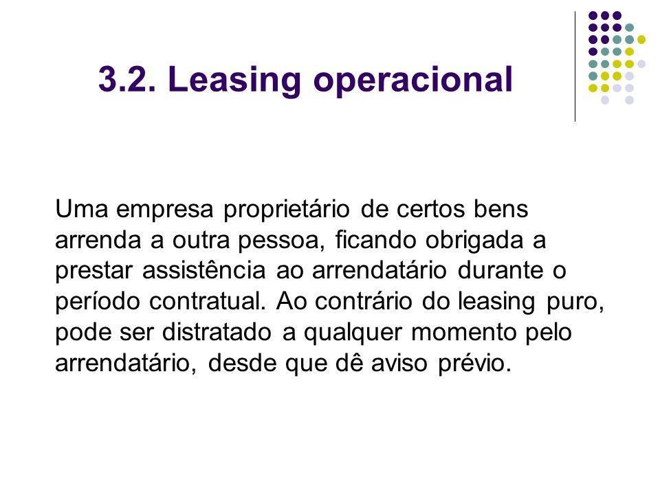3.2. Leasing operacional Uma empresa proprietário de certos bens arrenda a outra pessoa, ficando obrigada a prestar assistência ao arrendatário durant