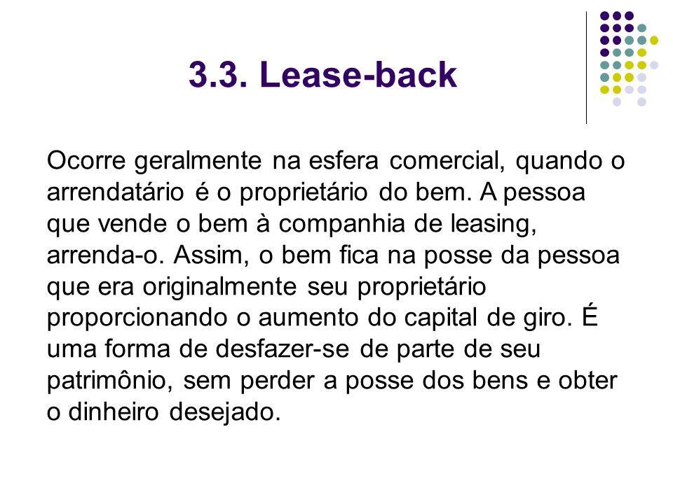 3.3. Lease-back Ocorre geralmente na esfera comercial, quando o arrendatário é o proprietário do bem. A pessoa que vende o bem à companhia de leasing,