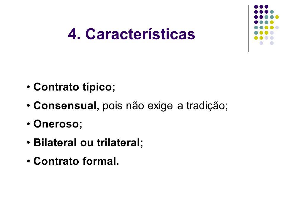 4. Características Contrato típico; Consensual, pois não exige a tradição; Oneroso; Bilateral ou trilateral; Contrato formal.