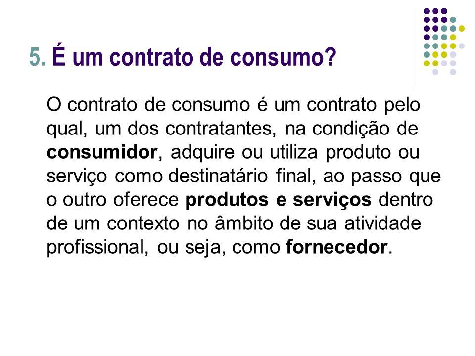 5. É um contrato de consumo? O contrato de consumo é um contrato pelo qual, um dos contratantes, na condição de consumidor, adquire ou utiliza produto