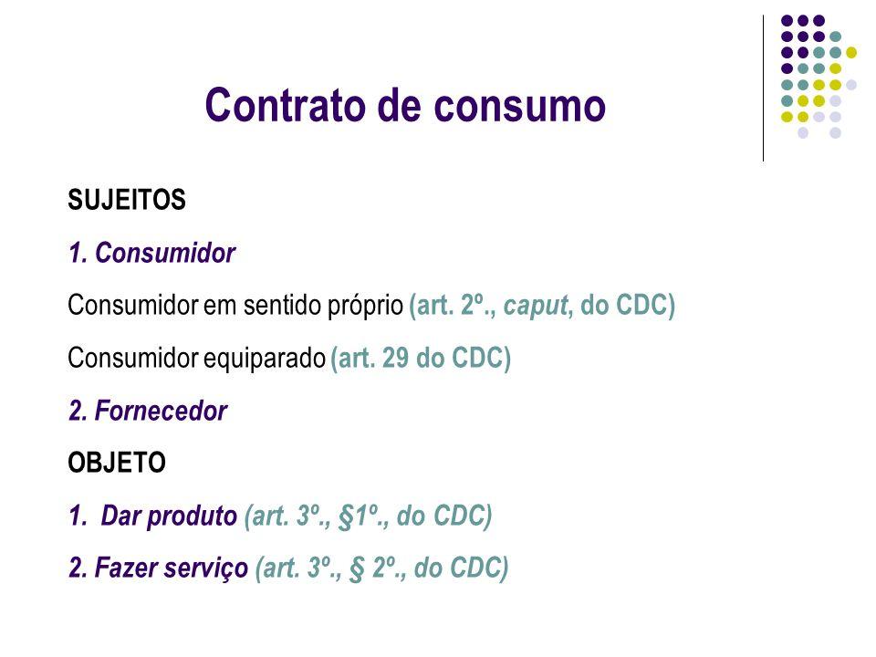 Contrato de consumo SUJEITOS 1. Consumidor Consumidor em sentido próprio (art. 2º., caput, do CDC) Consumidor equiparado (art. 29 do CDC) 2. Fornecedo